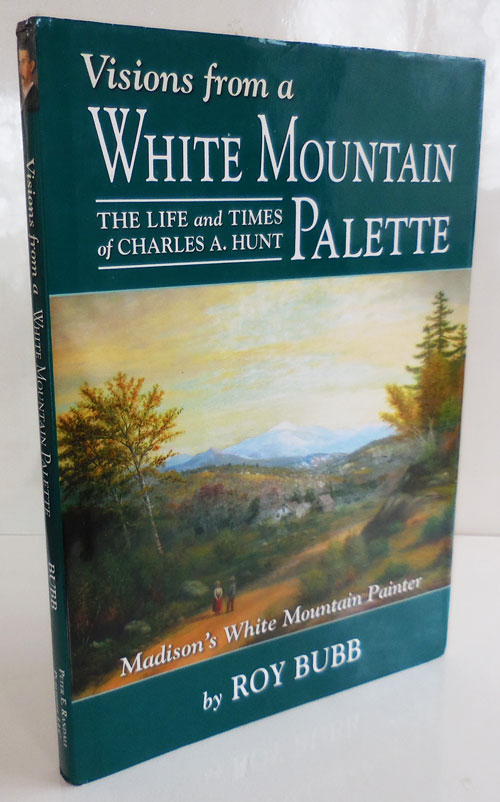 Visions from a White Mountain Palette; The Life and Times of Charles A. Hunt, Madison's White Mountain Painter. Roy New Hampshire Artists - Bubb, Charles A. Hunt.