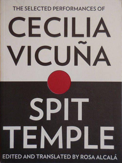The Selected Performances of Cecilia Vicuna / Spit Temple; Edited and translated by Rosa Alcala. Cecilia Vicuna.