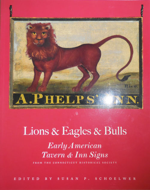 Lions & Eagles & Bulls - Early American Tavern & Inn Signs (Inscribed by Schoelwer and Signed by 5 of the Contributors). Susan P. Signs - Schoelwer.