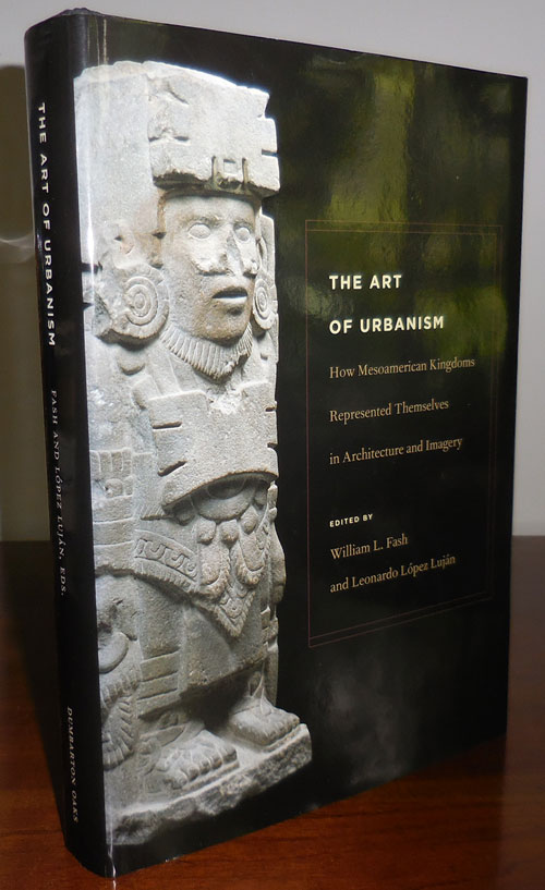 The Art of Urbanism; How Mesoamerican Kingdoms Represented Themselves in Architecture and Imagery. William L. Fash, Leonardo Lopez Lujan.