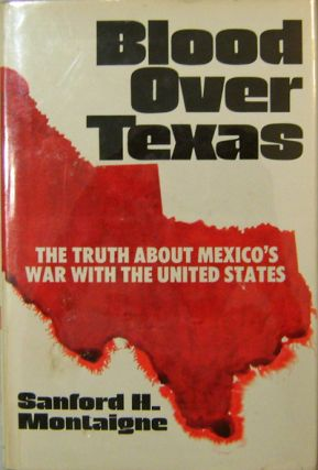 Blood Over Texas; The Truth About Mexico's War With The United States (Inscribed). Sanford H....