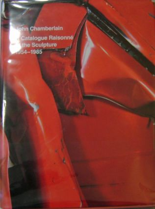 John Chamberlain; A Catalogue Raisonne of the Sculpture 1954 - 1985. Julie Art - Sylvester, John...