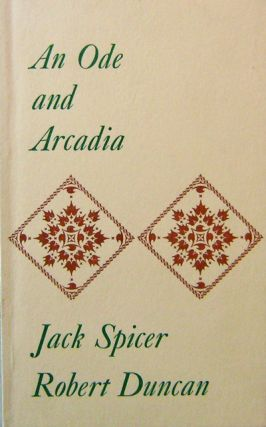 An Ode and Arcadia. Jack Spicer, Robert Duncan