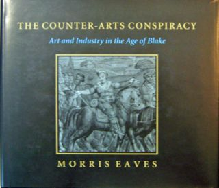The Counter-Arts Conspiracy; Art and Industry in the Age of Blake. Morris Eaves
