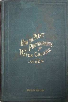 How To Paint Photographs In Water Colors. George B. Photographic Technique - Ayres