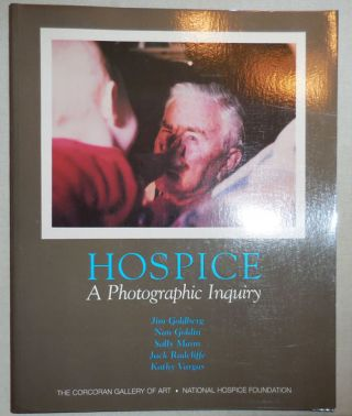 Hospice A Photographic Inquiry (Inscribed by Sally Mann). Jim Photography - Goldberg, Nan Goldin,...