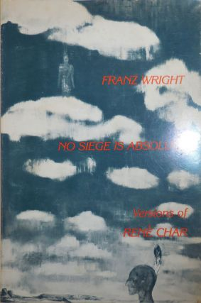 No Siege Is Absolute (Inscribed to a Fellow Poet); Versions of Rene Char. Franz Wright